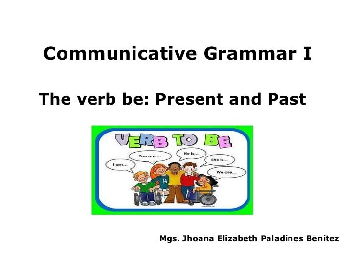 Communicative Grammar IThe verb be: Present and Past             Mgs. Jhoana Elizabeth Paladines Benítez