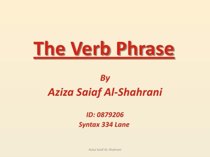 The Verb Phrase<br />By<br />Aziza Saiaf Al-Shahrani<br />ID: 0879206<br />Syntax 334 Lane <br />Aziza Saiaf AL-Shahrani<b...