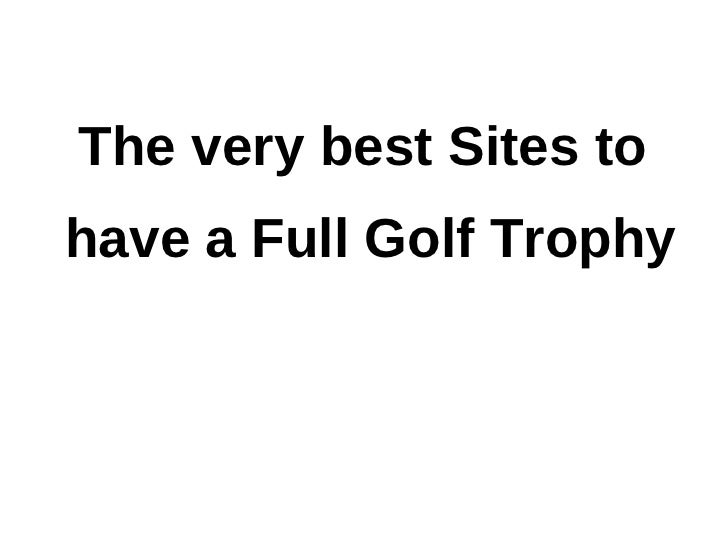 The very best Sites tohave a Full Golf Trophy