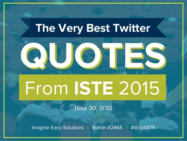 From ISTE 2015 QUOTESQUOTES The Very Best Twitter June 30, 2015 Imagine Easy Solutions // Booth #2464 // #IESatISTE