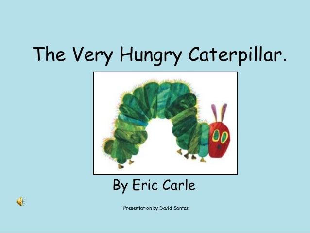The Very Hungry Caterpillar.  By Eric Carle Presentation by David Santos