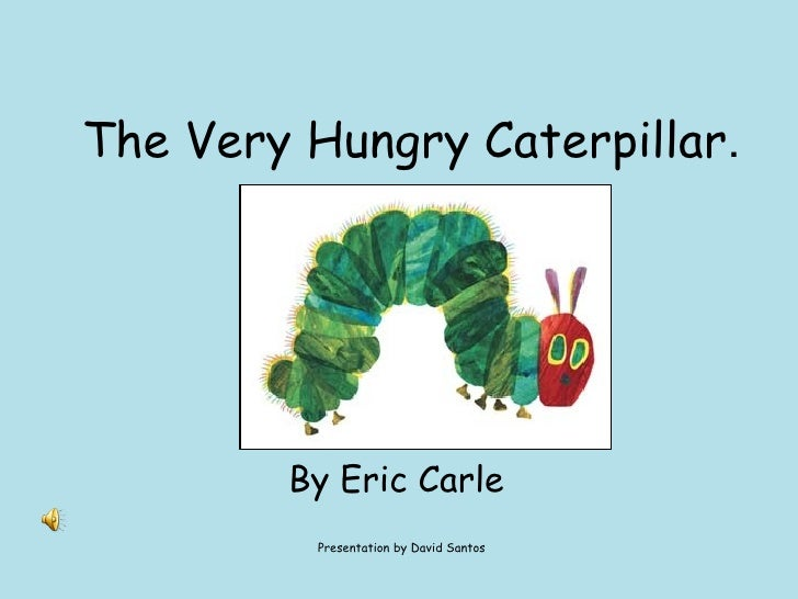 The Very Hungry Caterpillar . By Eric Carle  Presentation by David Santos
