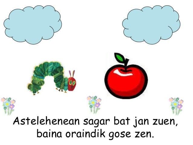 Astelehenean sagar bat jan zuen, baina oraindik gose zen.