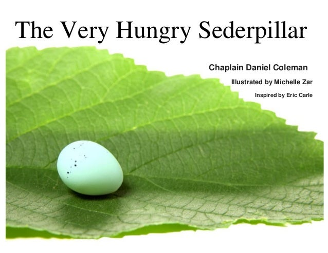 The Very Hungry Sederpillar Chaplain Daniel Coleman Illustrated by Michelle Zar Inspired by Eric Carle