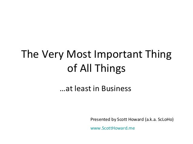 The Very Most Important Thing  of All Things  …at least in Business  Presented by Scott Howard (a.k.a. ScLoHo)  www.ScottH...