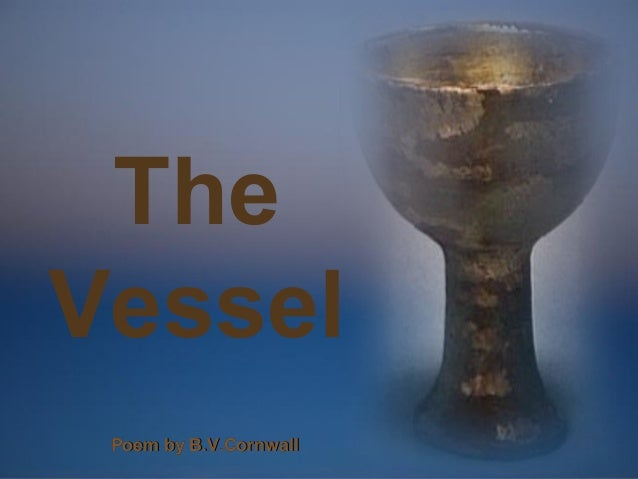 The Vessel  ♫ Turn on your speakers! CLICK TO ADVANCE SLIDES  Poem by B.V.Cornwall