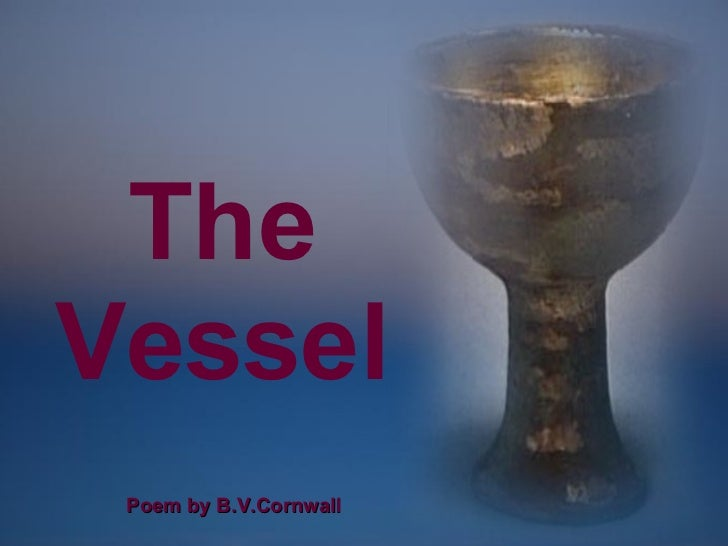 The Vessel CLICK TO ADVANCE SLIDES ♫  Turn on your speakers! Poem by B.V.Cornwall