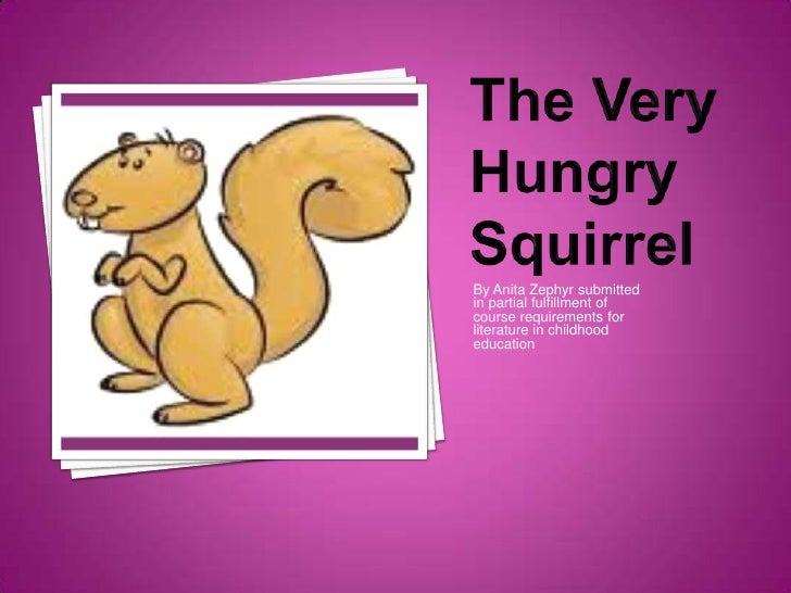 The Very Hungry Squirrel<br />By Anita Zephyr submitted in partial fulfillment of course requirements for literature in ch...