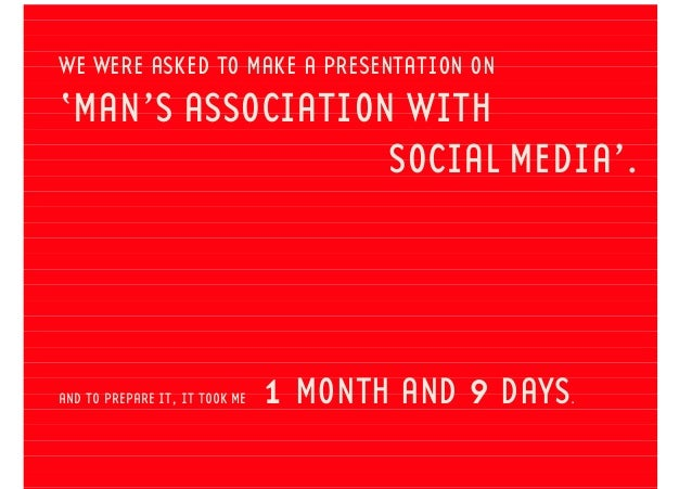 WE WERE ASKED TO MAKE A PRESENTATION ON 'MAN'S ASSOCIATION WITH SOCIAL MEDIA'. AND TO PREPARE IT, IT TOOK ME 1 MONTH AND 9...