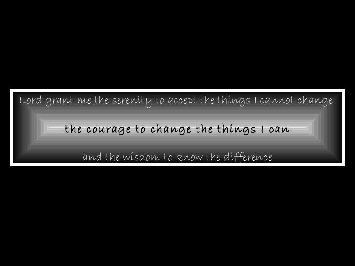 Lord grant me the serenity to accept the things I cannot change  the courage to change the things I can and the wisdom to ...