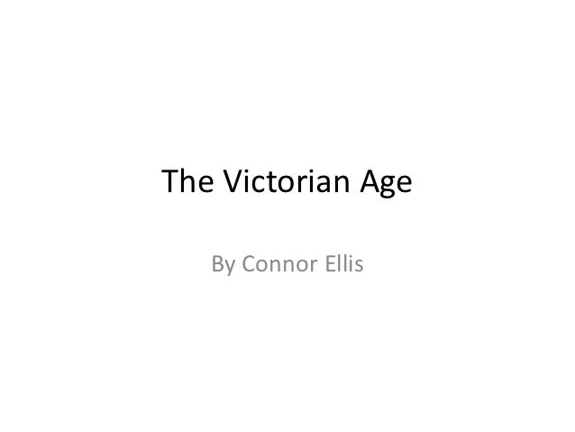 The Victorian Age   By Connor Ellis