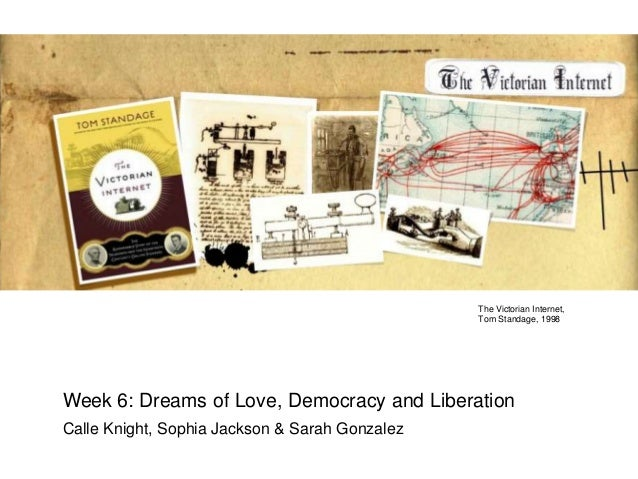 The Victorian Internet, Tom Standage, 1998  Week 6: Dreams of Love, Democracy and Liberation Calle Knight, Sophia Jackson ...