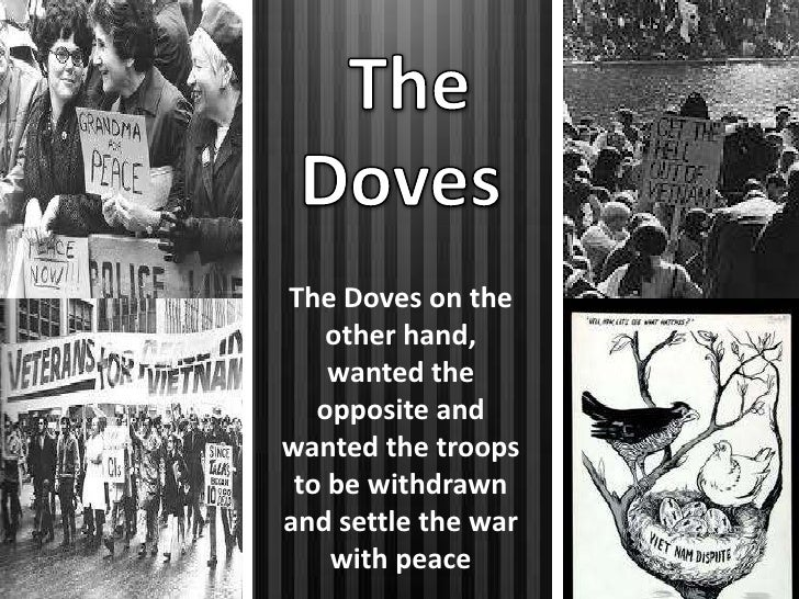 hawks and doves of the vietnam war Doves opposed the war whereas hawks were in favor of it the use of the terms dove and hawk are animal metaphors to describe people's positions regarding a conflict.