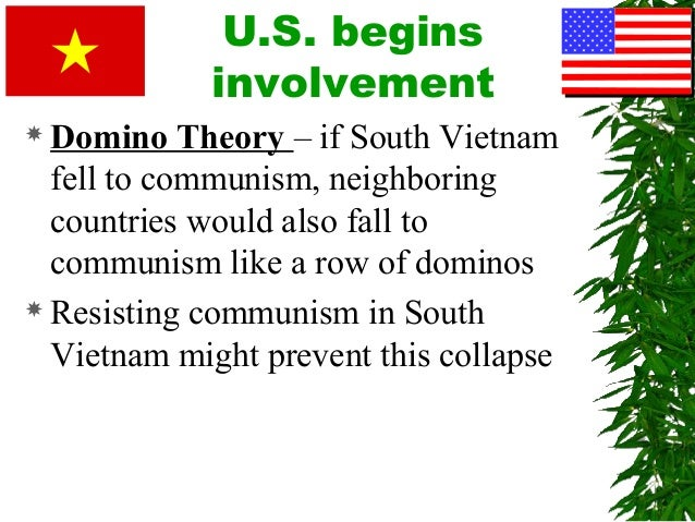 vietnam and domino theory Primary sources domino theory the korean war showed the american government that the communist threat was not restricted to europe two regions in particular, appeared vulnerable to.