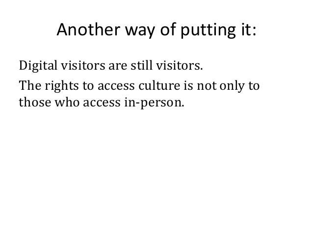 Another way of putting it: Digital visitors are still visitors. The rights to access culture is not only to those who acce...