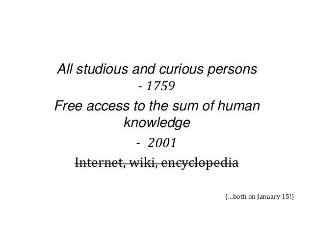 All studious and curious persons - 1759 Free access to the sum of human knowledge - 2001 Internet, wiki, encyclopedia (…bo...