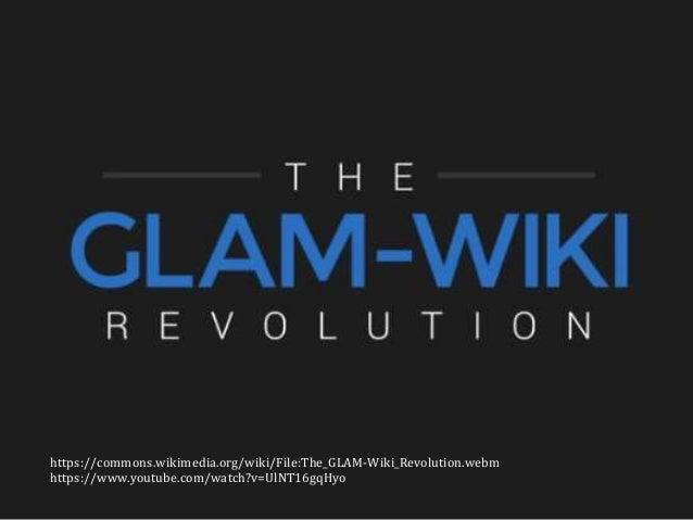 https://commons.wikimedia.org/wiki/File:The_GLAM-Wiki_Revolution.webm https://www.youtube.com/watch?v=UlNT16gqHyo