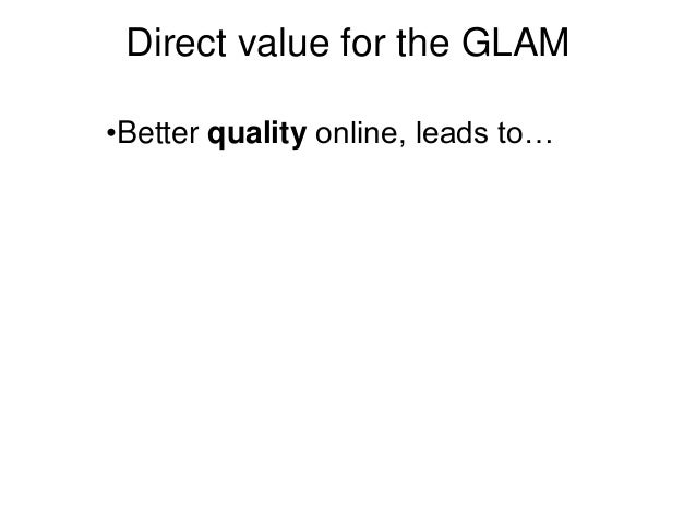 Direct value for the GLAM •Better quality online, leads to…
