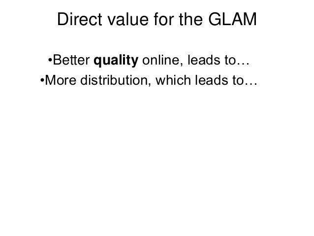 Direct value for the GLAM •Better quality online, leads to… •More distribution, which leads to…