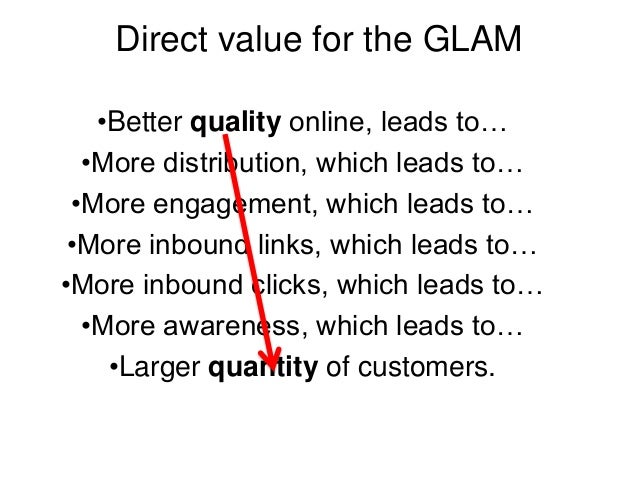 Direct value for the GLAM •Better quality online, leads to… •More distribution, which leads to… •More engagement, which le...