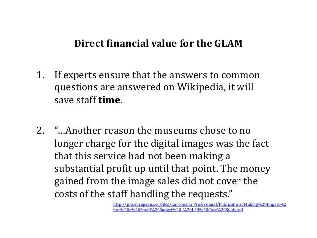 Direct financial value for the GLAM 1. If experts ensure that the answers to common questions are answered on Wikipedia, i...