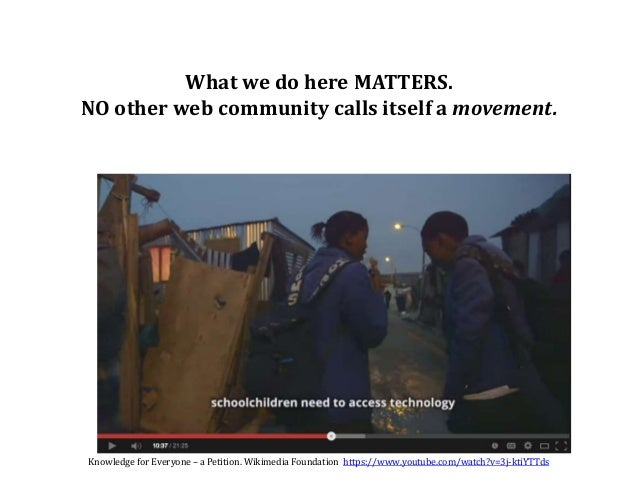 What we do here MATTERS. NO other web community calls itself a movement. Knowledge for Everyone – a Petition. Wikimedia Fo...