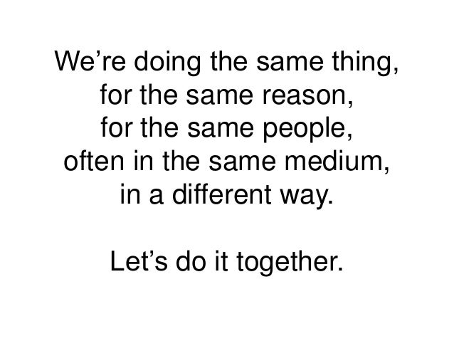 We're doing the same thing, for the same reason, for the same people, often in the same medium, in a different way. Let's ...