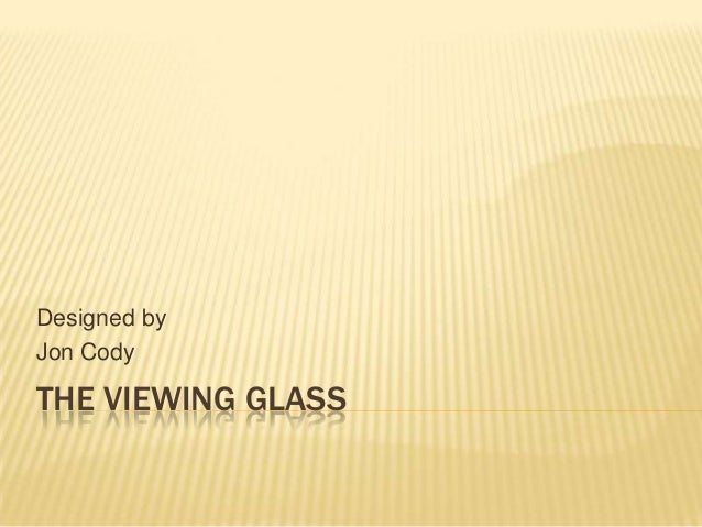 Designed byJon CodyTHE VIEWING GLASS