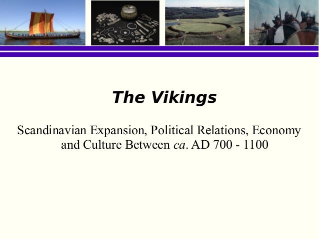 The VikingsScandinavian Expansion, Political Relations, Economy       and Culture Between ca. AD 700 - 1100
