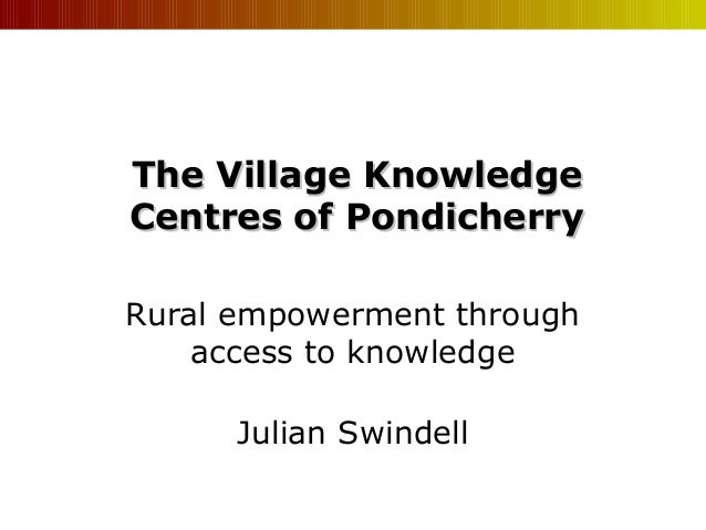 The Village Knowledge Centres of Pondicherry Rural empowerment through access to knowledge Julian Swindell