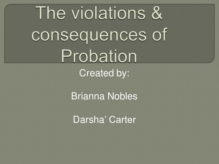 The violations & consequences of Probation <br />Created by:<br />Brianna Nobles<br />Darsha' Carter<br />