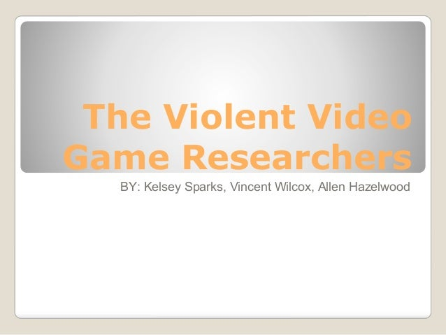 The Violent VideoGame Researchers  BY: Kelsey Sparks, Vincent Wilcox, Allen Hazelwood