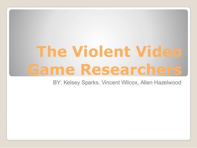 The Violent VideoGame Researchers  BY: Kelsey Sparks, Vincent Wilcox, Allen Hazelwood