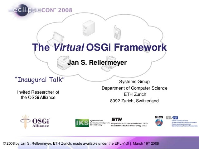 © 2008 by Jan S. Rellermeyer, ETH Zurich; made available under the EPL v1.0 | March 19th 2008 The Virtual OSGi Framework S...
