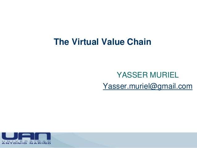 The Virtual Value Chain YASSER MURIEL Yasser.muriel@gmail.com