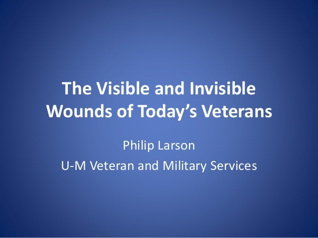 The Visible and Invisible Wounds of Today's Veterans Philip Larson U-M Veteran and Military Services