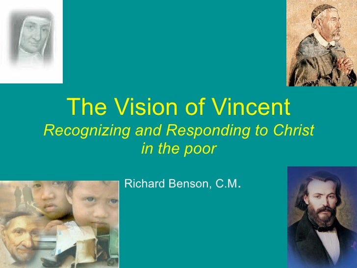 The Vision of Vincent Recognizing and Responding to Christ              in the poor            Richard Benson, C.M.