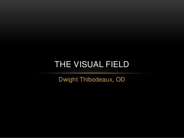 Dwight Thibodeaux, OD THE VISUAL FIELD