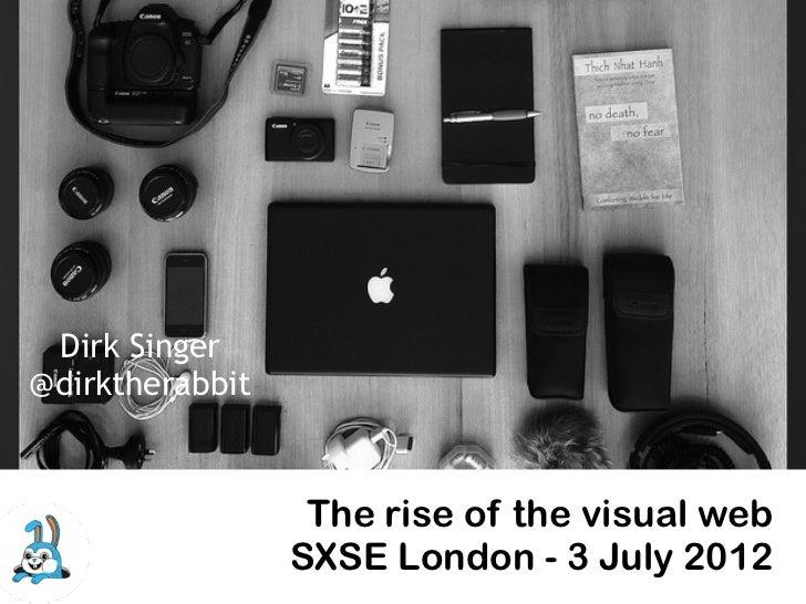 Dirk Singer@dirktherabbit                  The rise of the visual web                 SXSE London - 3 July 2012
