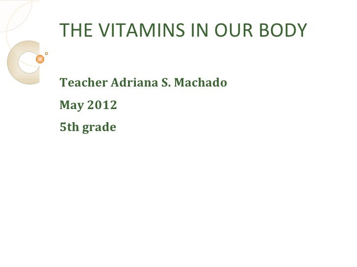 THE VITAMINS IN OUR BODYTeacher Adriana S. MachadoMay 20125th grade