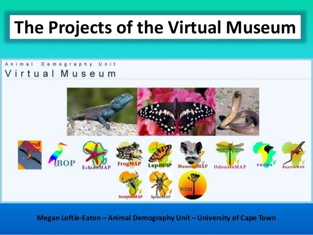 The Projects of the Virtual Museum Megan Loftie-Eaton – Animal Demography Unit – University of Cape Town