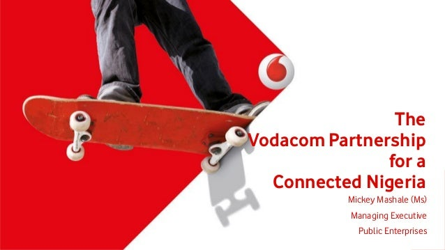 The Vodacom Partnership for a Connected Nigeria Mickey Mashale (Ms) Managing Executive Public Enterprises
