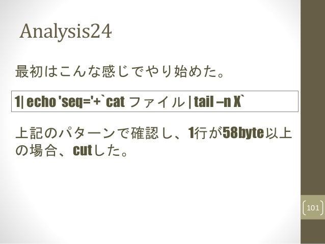 Analysis24 最初はこんな感じでやり始めた。 上記のパターンで確認し、1行が58byte以上 の場合、cutした。 1| echo 'seq='+`cat ファイル | tail –n X` 101