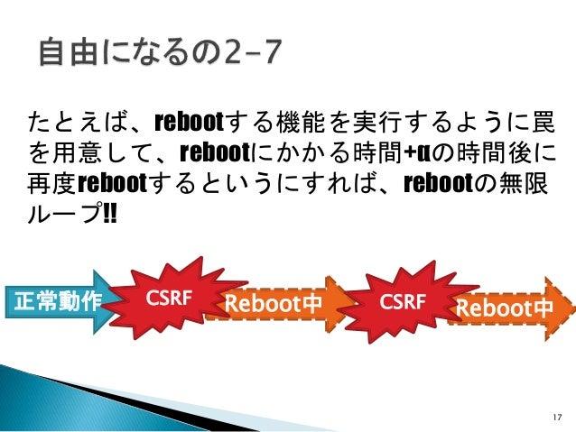 17 たとえば、rebootする機能を実行するように罠 を用意して、rebootにかかる時間+αの時間後に 再度rebootするというにすれば、rebootの無限 ループ!! Reboot中 Reboot中正常動作 CSRF CSRF