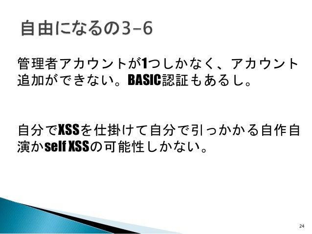 24 管理者アカウントが1つしかなく、アカウント 追加ができない。BASIC認証もあるし。 自分でXSSを仕掛けて自分で引っかかる自作自 演かself XSSの可能性しかない。
