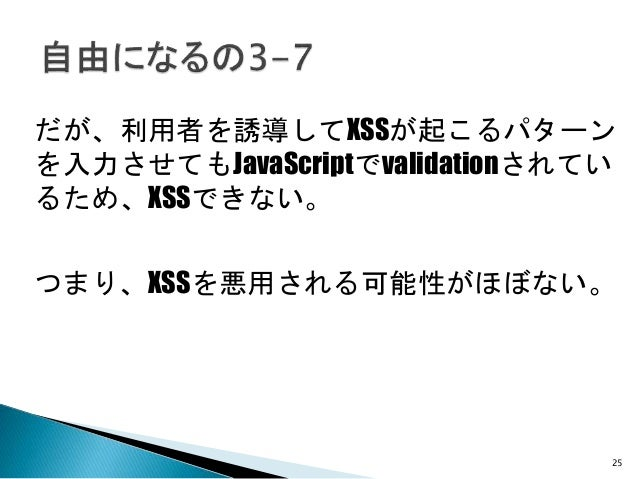 25 だが、利用者を誘導してXSSが起こるパターン を入力させてもJavaScriptでvalidationされてい るため、XSSできない。 つまり、XSSを悪用される可能性がほぼない。