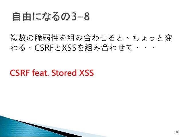 26 CSRF feat. Stored XSS 複数の脆弱性を組み合わせると、ちょっと変 わる。CSRFとXSSを組み合わせて・・・