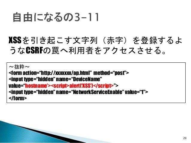 "29 XSSを引き起こす文字列(赤字)を登録するよ うなCSRFの罠へ利用者をアクセスさせる。 ~抜粋~ <form action=""http://xxxxxxx/ap.html"" method=""post""> <input type=""hid..."