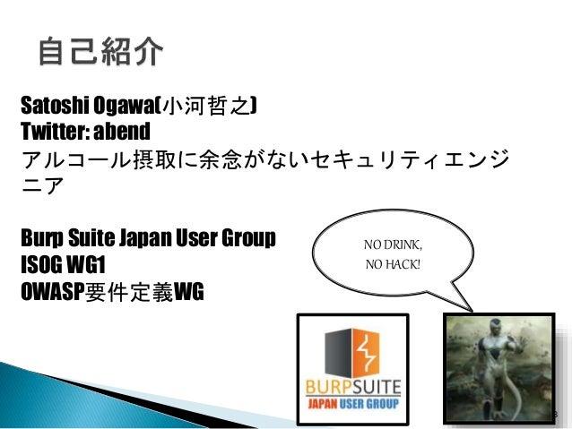 3 Satoshi Ogawa(小河哲之) Twitter: abend アルコール摂取に余念がないセキュリティエンジ ニア Burp Suite Japan User Group ISOG WG1 OWASP要件定義WG NO DRINK, ...