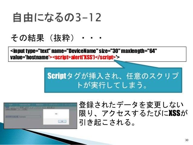 """30 その結果(抜粋)・・・ 登録されたデータを変更しない 限り、アクセスするたびにXSSが 引き起こされる。 <input type=""""text"""" name=""""DeviceName"""" size=""""30"""" maxlength=""""64"""" valu..."""